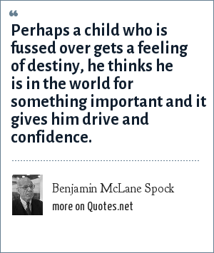 Benjamin McLane Spock: Perhaps a child who is fussed over gets a feeling of destiny, he thinks he is in the world for something important and it gives him drive and confidence.
