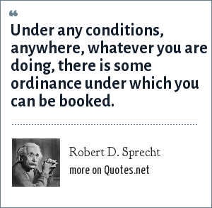 Robert D. Sprecht: Under any conditions, anywhere, whatever you are doing, there is some ordinance under which you can be booked.