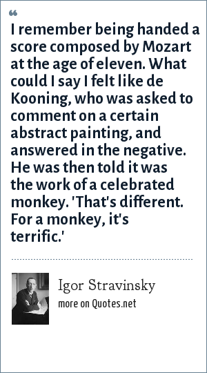 Igor Stravinsky: I remember being handed a score composed by Mozart at the age of eleven. What could I say I felt like de Kooning, who was asked to comment on a certain abstract painting, and answered in the negative. He was then told it was the work of a celebrated monkey. 'That's different. For a monkey, it's terrific.'
