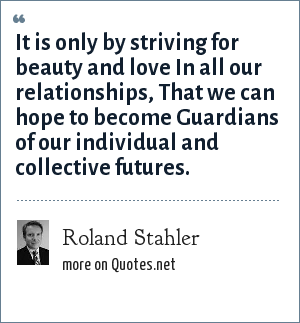 Roland Stahler: It is only by striving for beauty and love In all our relationships, That we can hope to become Guardians of our individual and collective futures.
