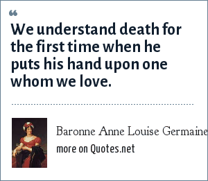 Baronne Anne Louise Germaine Necker de Stal Stal: We understand death for the first time when he puts his hand upon one whom we love.