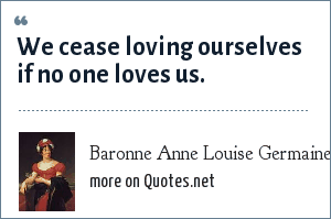 Baronne Anne Louise Germaine Necker de Stal Stal: We cease loving ourselves if no one loves us.