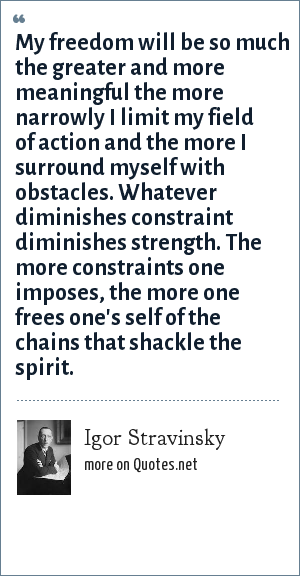 Igor Stravinsky: My freedom will be so much the greater and more meaningful the more narrowly I limit my field of action and the more I surround myself with obstacles. Whatever diminishes constraint diminishes strength. The more constraints one imposes, the more one frees one's self of the chains that shackle the spirit.