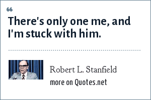 Robert L. Stanfield: There's only one me, and I'm stuck with him.