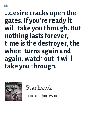 Starhawk: ...desire cracks open the gates. If you're ready it will take you through. But nothing lasts forever, time is the destroyer, the wheel turns again and again, watch out it will take you through.