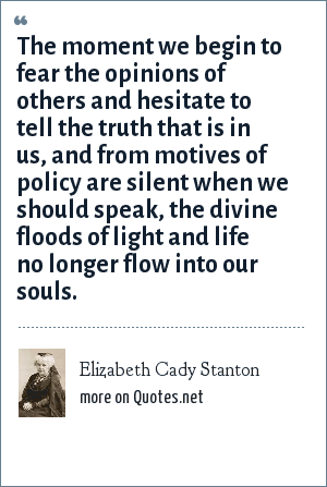 Elizabeth Cady Stanton: The moment we begin to fear the opinions of others and hesitate to tell the truth that is in us, and from motives of policy are silent when we should speak, the divine floods of light and life no longer flow into our souls.