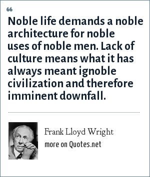 Frank Lloyd Wright: Noble life demands a noble architecture for noble uses of noble men. Lack of culture means what it has always meant ignoble civilization and therefore imminent downfall.