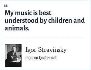 Igor Stravinsky: My music is best understood by children and animals.