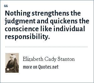 Elizabeth Cady Stanton: Nothing strengthens the judgment and quickens the conscience like individual responsibility.