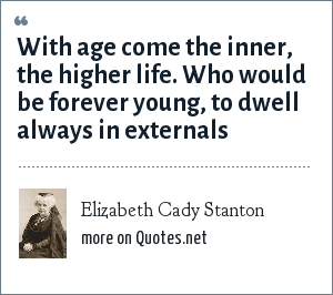 Elizabeth Cady Stanton: With age come the inner, the higher life. Who would be forever young, to dwell always in externals