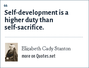 Elizabeth Cady Stanton: Self-development is a higher duty than self-sacrifice.
