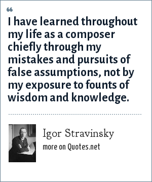 Igor Stravinsky: I have learned throughout my life as a composer chiefly through my mistakes and pursuits of false assumptions, not by my exposure to founts of wisdom and knowledge.