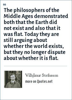 Vilhjlmur Stefnsson: The philosophers of the Middle Ages demonstrated both that the Earth did not exist and also that it was flat. Today they are still arguing about whether the world exists, but they no longer dispute about whether it is flat.