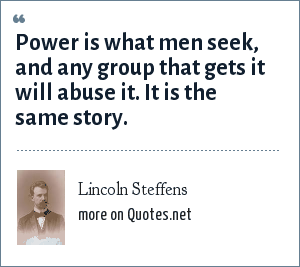 Lincoln Steffens: Power is what men seek, and any group that gets it will abuse it. It is the same story.