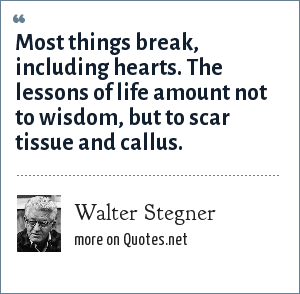 Walter Stegner: Most things break, including hearts. The lessons of life amount not to wisdom, but to scar tissue and callus.