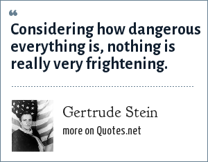 Gertrude Stein: Considering how dangerous everything is, nothing is really very frightening.