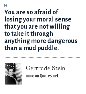 Gertrude Stein: You are so afraid of losing your moral sense that you are not willing to take it through anything more dangerous than a mud puddle.