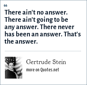 Gertrude Stein: There ain't no answer. There ain't going to be any answer. There never has been an answer. That's the answer.