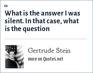 Gertrude Stein: What is the answer I was silent. In that case, what is the question
