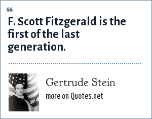 Gertrude Stein: F. Scott Fitzgerald is the first of the last generation.