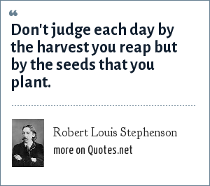 Robert Louis Stephenson: Don't judge each day by the harvest you reap but by the seeds that you plant.