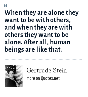 Gertrude Stein: When they are alone they want to be with others, and when they are with others they want to be alone. After all, human beings are like that.