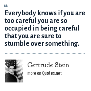 Gertrude Stein: Everybody knows if you are too careful you are so occupied in being careful that you are sure to stumble over something.