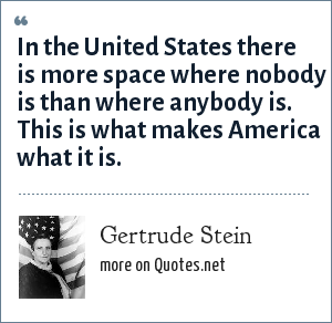 Gertrude Stein: In the United States there is more space where nobody is than where anybody is. This is what makes America what it is.