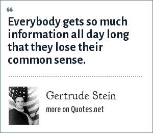 Gertrude Stein: Everybody gets so much information all day long that they lose their common sense.