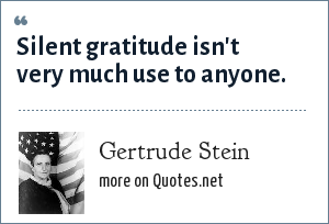 Gertrude Stein: Silent gratitude isn't very much use to anyone.