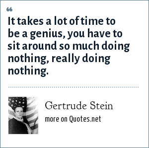 Gertrude Stein: It takes a lot of time to be a genius, you have to sit around so much doing nothing, really doing nothing.