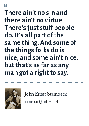 John Ernst Steinbeck: There ain't no sin and there ain't no virtue. There's just stuff people do. It's all part of the same thing. And some of the things folks do is nice, and some ain't nice, but that's as far as any man got a right to say.