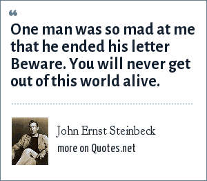 John Ernst Steinbeck: One man was so mad at me that he ended his letter Beware. You will never get out of this world alive.