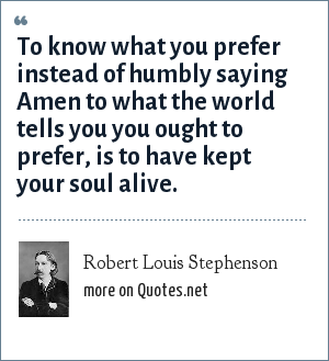 Robert Louis Stephenson: To know what you prefer instead of humbly saying Amen to what the world tells you you ought to prefer, is to have kept your soul alive.