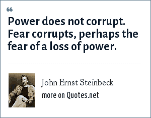 John Ernst Steinbeck: Power does not corrupt. Fear corrupts, perhaps the fear of a loss of power.