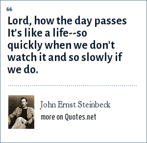 John Ernst Steinbeck: Lord, how the day passes It's like a life--so quickly when we don't watch it and so slowly if we do.