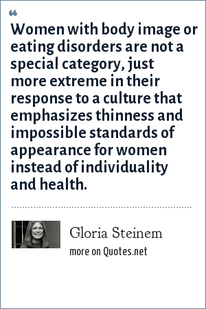 Gloria Steinem: Women with body image or eating disorders are not a special category, just more extreme in their response to a culture that emphasizes thinness and impossible standards of appearance for women instead of individuality and health.