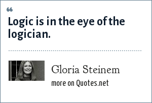 Gloria Steinem: Logic is in the eye of the logician.
