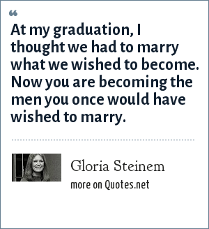 Gloria Steinem: At my graduation, I thought we had to marry what we wished to become. Now you are becoming the men you once would have wished to marry.