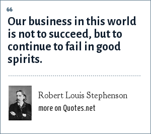Robert Louis Stephenson: Our business in this world is not to succeed, but to continue to fail in good spirits.