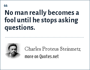 Charles Proteus Steinmetz: No man really becomes a fool until he stops asking questions.
