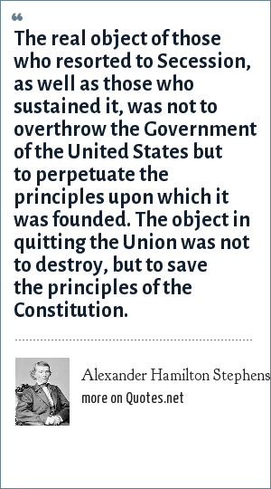 Alexander Hamilton Stephens: The real object of those who resorted to Secession, as well as those who sustained it, was not to overthrow the Government of the United States but to perpetuate the principles upon which it was founded. The object in quitting the Union was not to destroy, but to save the principles of the Constitution.