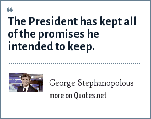 George Stephanopolous: The President has kept all of the promises he intended to keep.