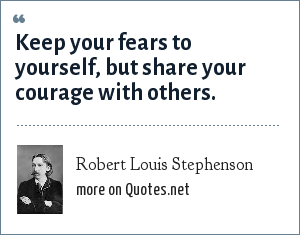 Robert Louis Stephenson: Keep your fears to yourself, but share your courage with others.