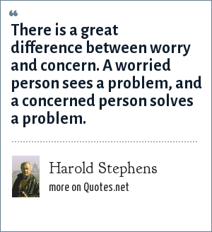 Harold Stephens: There is a great difference between worry and concern. A worried person sees a problem, and a concerned person solves a problem.