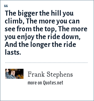 Frank Stephens: The bigger the hill you climb, The more you can see from the top, The more you enjoy the ride down, And the longer the ride lasts.