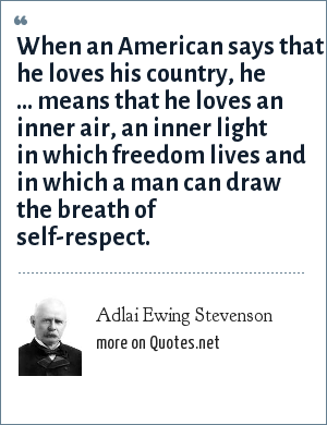 Adlai Ewing Stevenson: When an American says that he loves his country, he ... means that he loves an inner air, an inner light in which freedom lives and in which a man can draw the breath of self-respect.