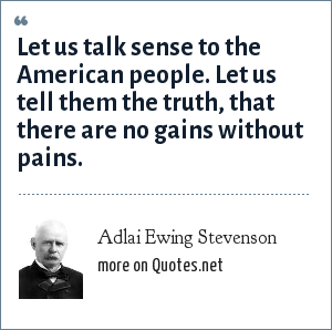 Adlai Ewing Stevenson: Let us talk sense to the American people. Let us tell them the truth, that there are no gains without pains.