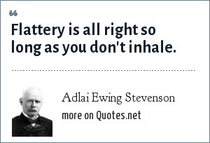 Adlai Ewing Stevenson: Flattery is all right so long as you don't inhale.