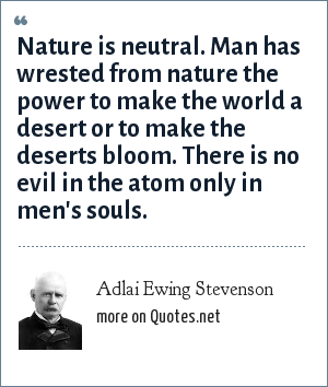 Adlai Ewing Stevenson: Nature is neutral. Man has wrested from nature the power to make the world a desert or to make the deserts bloom. There is no evil in the atom only in men's souls.